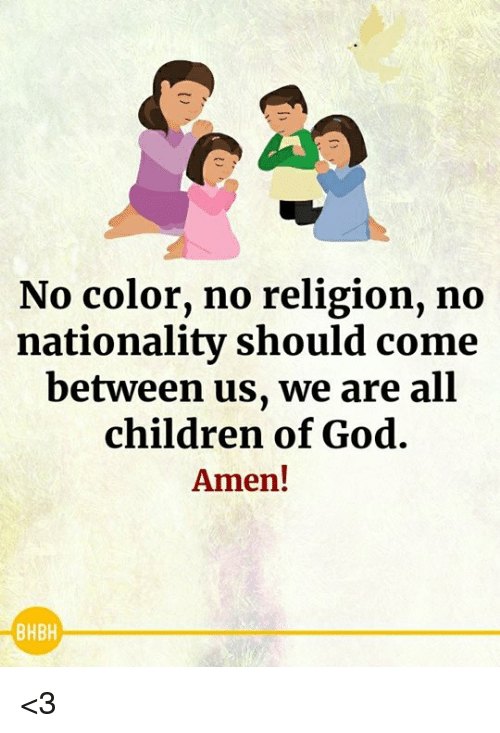 Children, God, and Memes: No color, no religion, no  nationality should come  between us, we are all  children of God.  Amen!  BHBH <3