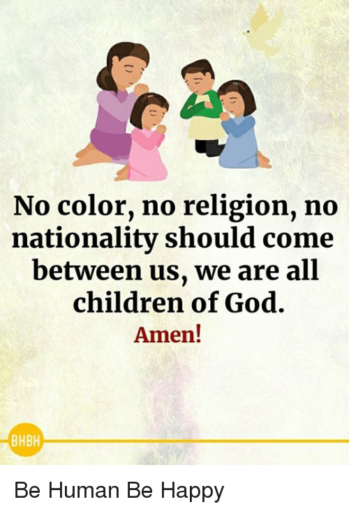 Children, God, and Memes: No color, no religion, no  nationality should come  between us, we are all  children of God.  Amen!  BHBH Be Human Be Happy