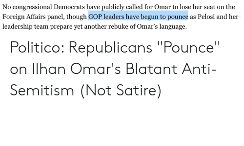 """Leadership, Anti, and Gop: No congressional Democrats have publicly called for Omar to lose her seat on the  Foreign Affairs panel, though GOP leaders have begun to pounce as Pelosi and her  leadership team prepare yet another rebuke of Omar's language. Politico: Republicans """"Pounce"""" on Ilhan Omar's Blatant Anti-Semitism (Not Satire)"""