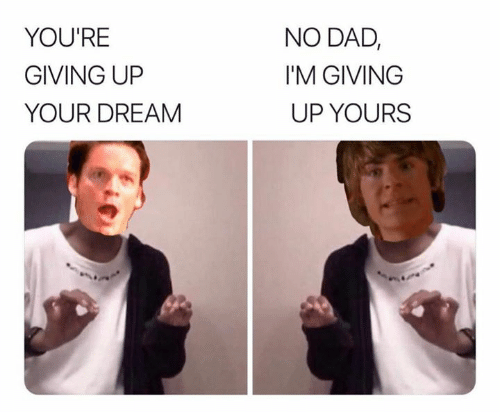 Dad, Dream, and Youre: NO DAD,  YOU'RE  I'M GIVING  GIVING UP  UP YOURS  YOUR DREAM