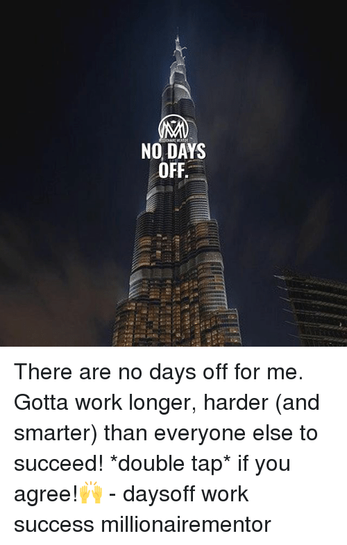 Memes, Work, and Success: NO DAYS There are no days off for me. Gotta work longer, harder (and smarter) than everyone else to succeed! *double tap* if you agree!🙌 - daysoff work success millionairementor