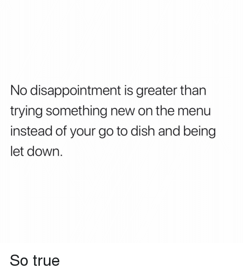 Memes, True, and Dish: No disappointment is greater than  trying something new on the menu  instead of your go to dish and being  let down. So true