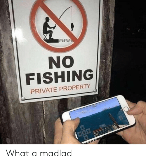 Fishing, Private, and What: NO  FISHING  PRIVATE PROPERTY What a madlad