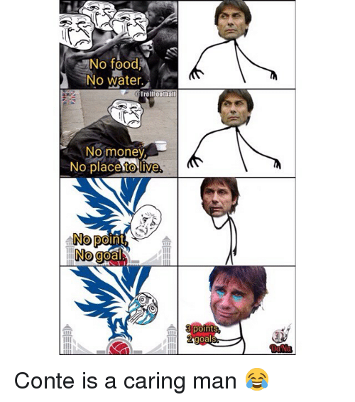Food, Memes, and Money: No food  No water  TrollFootball  No money  No placesto live  No point  No ge  侖  ク  point Conte is a caring man 😂