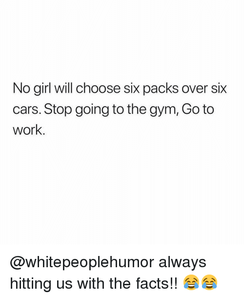 Cars, Facts, and Gym: No girl will choose six packs over six  cars. Stop going to the gym, Go to  work @whitepeoplehumor always hitting us with the facts!! 😂😂