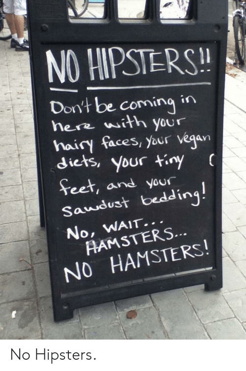 Vegan, Tiny, and Hipsters: NO HIPSTERS!  Don't be comingin  here with your  hairy faces, your vegan  diets, your tiny  Teet, and your  Saudust bedding!  No, WAIT...  AAMSTERS...  NO HAMSTERS! No Hipsters.