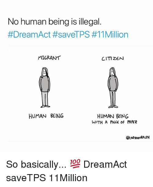 Memes, Being Human, and 🤖: No human being is illegal  #DreamAct #saveTPS #11 Million  MIGRANT  CITIZEN  HUMAN BEING  HUMAN BEING  WITH A PIECE oF PAPER  QCARDONRALPH So basically... 💯 DreamAct saveTPS 11Million