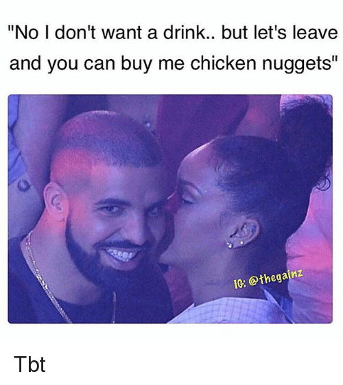 "Memes, Tbt, and Chicken: ""No I don't want a drink.. but let's leave  and you can buy me chicken nuggets""  IG: @thegainz Tbt"