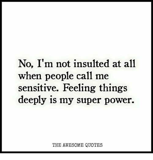 Power, Quotes, and Awesome: No, I'm not insulted at all  when people call me  sensitive. Feeling things  deeply 1s my super power.  THE AWESOME QUOTES