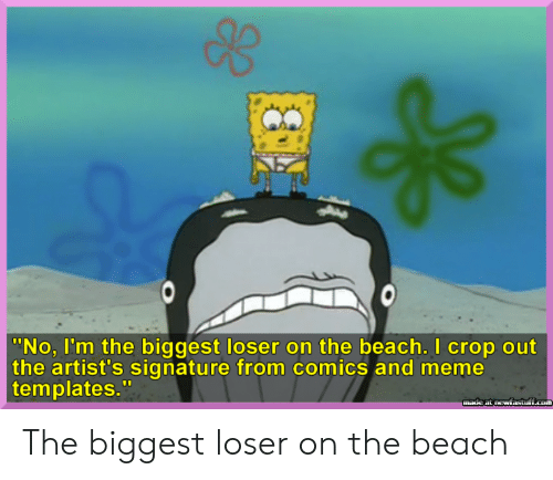 "Meme, Beach, and Comics: |""No, I'm the biggest loser on the beach. I crop out  the artist's signature from comics and meme  templates.""  made at newfastuff.com The biggest loser on the beach"