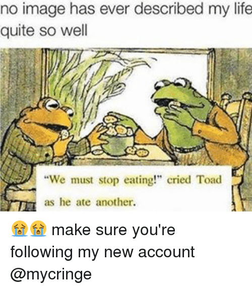 """Life, Image, and Quite: no image has ever described my life  quite so well  """"We must stop eating!"""" cried Toad  as he ate another. 😭😭 make sure you're following my new account @mycringe"""