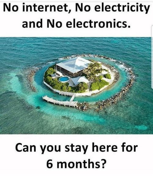 Internet, Memes, and 🤖: No internet, No electricity  and No electronics.  Can you stay here for  6 months?