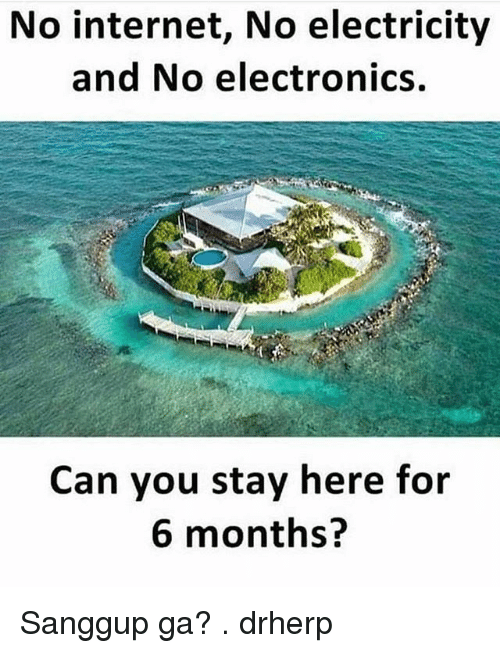 Internet, Memes, and 🤖: No internet, No electricity  and No electronics.  Can you stay here for  6 months? Sanggup ga? . drherp