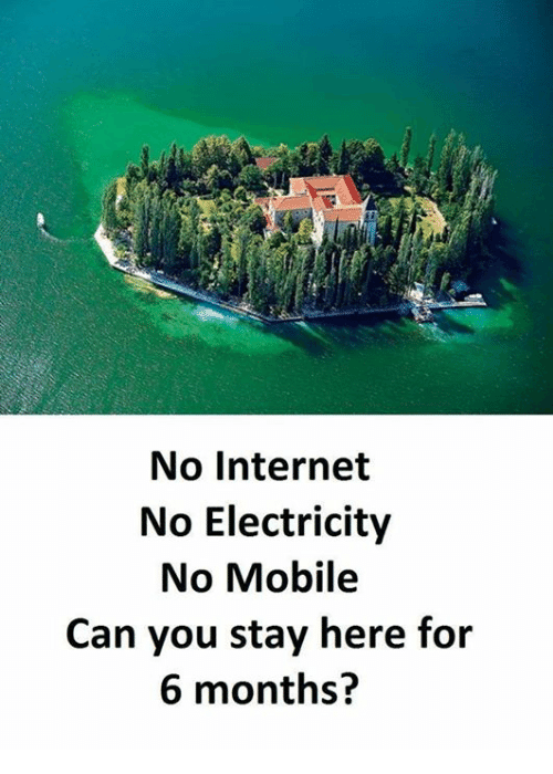 Internet, Memes, and Mobile: No Internet  No Electricity  No Mobile  Can you stay here for  6 months?
