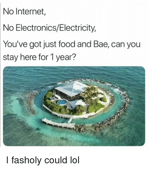 Bae, Food, and Funny: No  Internet  No Electronics/Electricity,  You've  got just food and Bae, can you  stay here for 1 year? I fasholy could lol