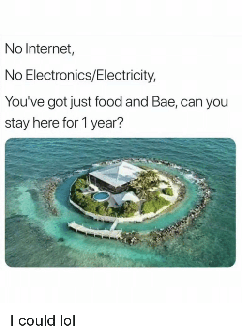 Bae, Food, and Funny: No  Internet  No Electronics/Electricity,  You've got just food and Bae, can you  stay  here for 1 year? I could lol