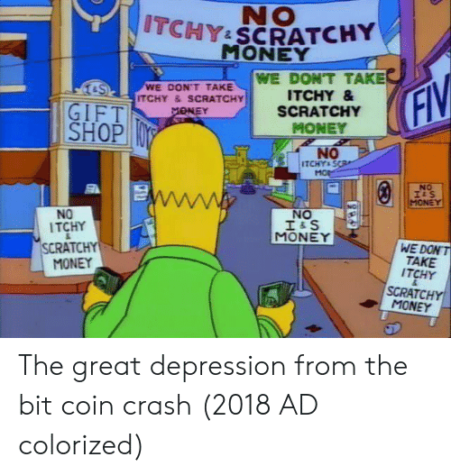 Money, Depression, and Great Depression: NO  ITCHY SCRATCHY  MONEY  WE DON'T TAKE  ITCHY &  SCRATCHY  MONEY  SWE DON'T TAKE  ITCHY &SCRATCHY  GIFT  SHOP  NO  ITCHYs S  NO  MONE  NO  NO  ITCHY  SCRATO  MONEY  MONEY  WE DONT  TAKE  ITCHY  SCRATCHY  MONEY The great depression from the bit coin crash (2018 AD colorized)