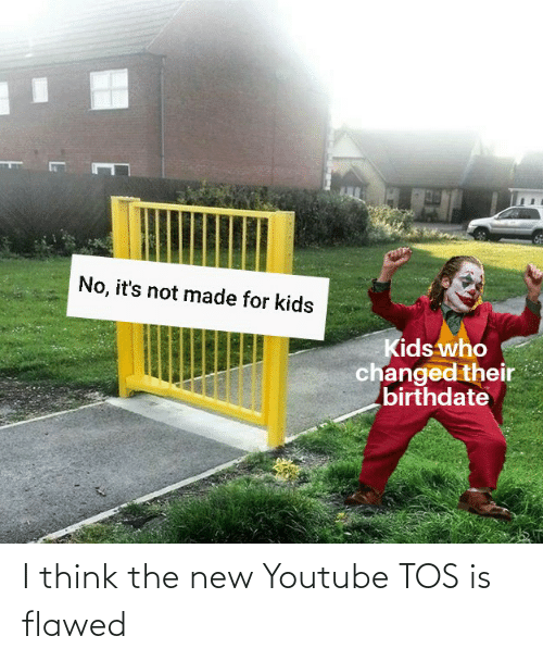 youtube.com, Kids, and Dank Memes: No, it's not made for kids  Kids who  changed their  birthdate I think the new Youtube TOS is flawed