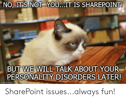 Programmer Humor, Sharepoint, and Fun: NO, IT'S NOT YOU...IT IS SHAREPOINT!  BUT WE WILL TALK ABOUT YOUR  PERSONALITY DISORDERS LATER!  imgflip.com SharePoint issues...always fun!