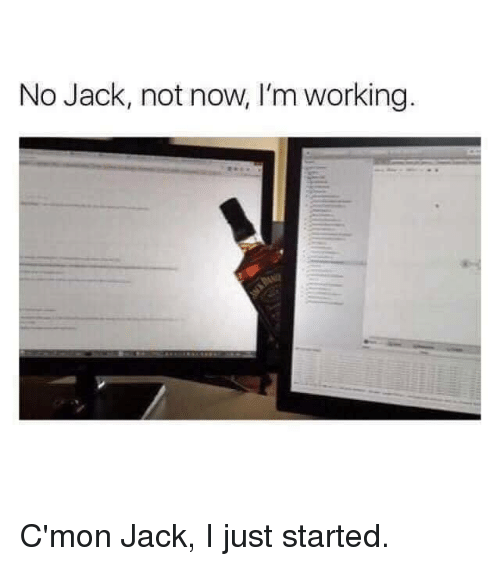 Dank, 🤖, and Working: No Jack, not now, I'm working C'mon Jack, I just started.