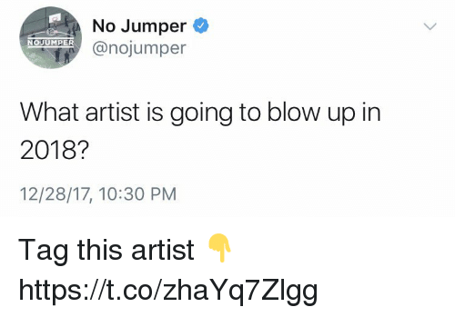 Artist, Blow, and Jumper: No Jumper  @nojumper  NOUUMPER  What artist is going to blow up in  2018?  12/28/17, 10:30 PM Tag this artist 👇 https://t.co/zhaYq7Zlgg
