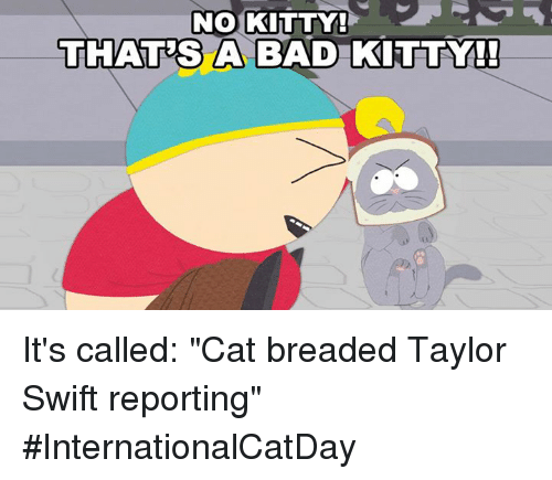 "Bad, Dank, and Taylor Swift: NO KITTY!  THATES A BAD KITTY!  A BAD KITTY It's called: ""Cat breaded Taylor Swift reporting"" #InternationalCatDay"