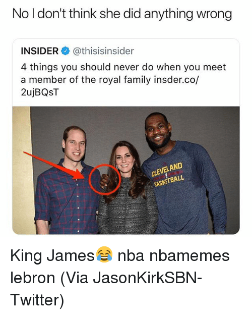 Basketball, Family, and Nba: No l don't think she did anything wrong  INSIDER @thisisinsider  4 things you should never do when you meet  a member of the royal family insder.co/  2ujBQST  CLEVELAND  BASKETBALL King James😂 nba nbamemes lebron (Via ‪JasonKirkSBN‬-Twitter)