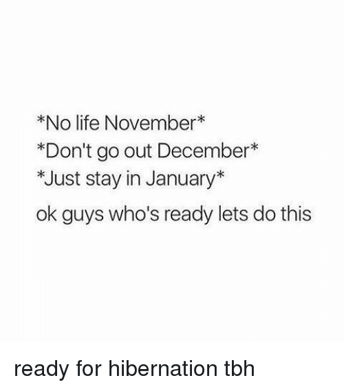 Life, Tbh, and Relatable: *No life November  *Don't go out December  *Just stay in January  ok guys who's ready lets do this ready for hibernation tbh