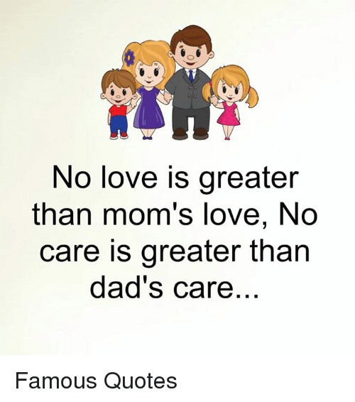 No Love Is Greater Than Moms Love No Care Is Greater Than Dads