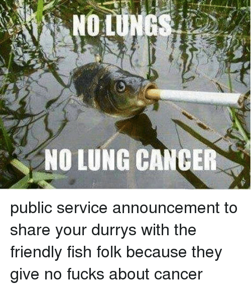 Dank, Friends, and Cancer: NO LUNG CANCER public service announcement to share your durrys with the friendly fish folk because they give no fucks about cancer