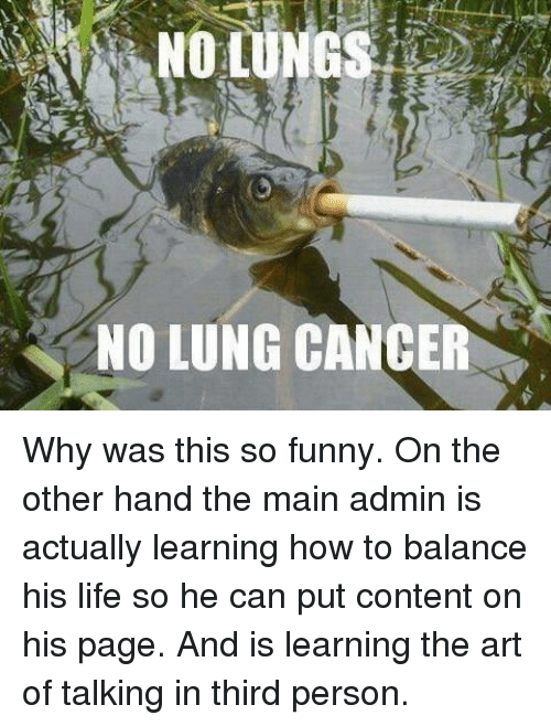 Memes, Cancer, and Content: NO LUNG CANCER Why was this so funny.  On the other hand the main admin is actually learning how to balance his life so he can put content on his page. And is learning the art of talking in third person.