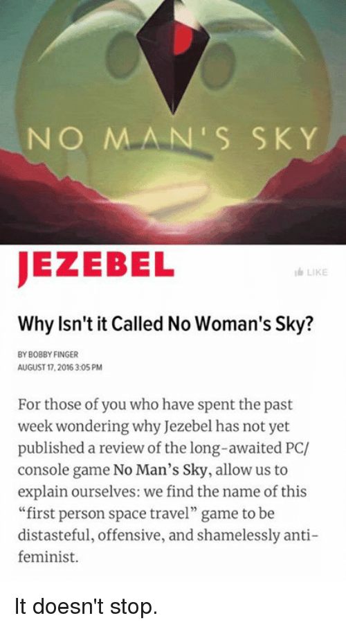 """Dank, Game, and Jezebel: NO MAN S SKY  JEZEBEL  LIKE  Why Isn't it Called No Woman's Sky?  BY BOBBY FINGER  AUGUST 17.2016 3:05 PM  For those of you who have spent the past  week wondering why Jezebel has not yet  published a review of the long-awaited PC/  console game No Man's Sky, allow us to  explain ourselves: we find the name of this  """"first person space travel"""" game to be  distasteful, offensive, and shamelessly anti-  feminist. It doesn't stop."""