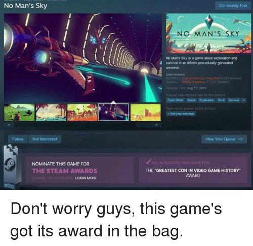 Community, Steam, and Video Games: No Man's Sky  Follow Not Interested  NOMINATE THIS GAME FOR  THE STEAM AWARDS  LEARN MORE  Community Hub  NO MAN'S SKY  No Man's Sky is a game about exploration and  survival in an infinite procedurally generated  CEN Ore whelmingly Negaove 4.123 reviews)  GERAL Mo Negatvo 77251 reviews)  Rei ase Date Aug 12.2016  oular user-defined tags or this product  Open Space Exploration Sc Survival  Tags you've applied 1 this product  Add your own tags  View Your Queue c  v You NOMONATED THIS GAME FOR  THE GREATEST CON IN VIDEO GAME HISTORY Don't worry guys, this game's got its award in the bag.