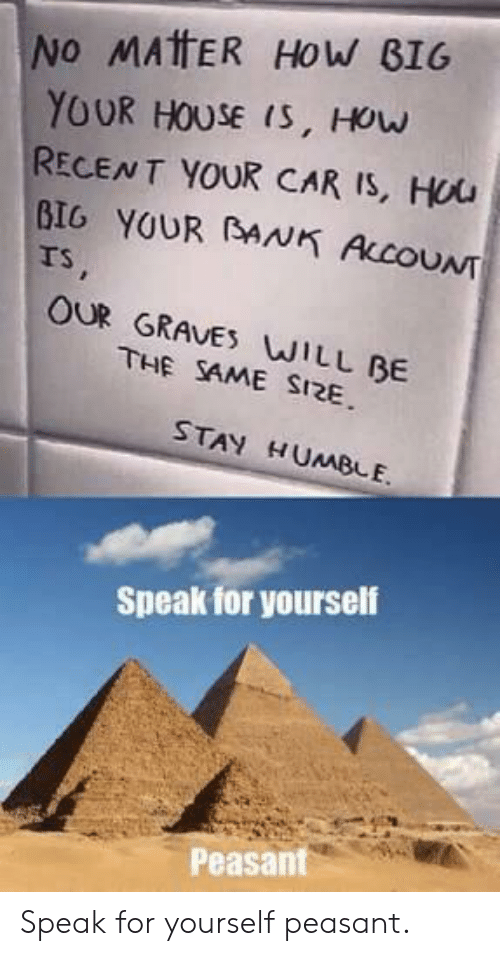 Bank, House, and Humble: NO MAtFER HoW BIG  YOUR HOUSE IS, HOw  RECENT YOUR CAR IS, Hou  BIG YOUR BANK ACOUNT  rs  OUR GRAVES WILL BE  THE SAME SI2E  STAY HUMBLE.  Speak for yourself  Peasant Speak for yourself peasant.