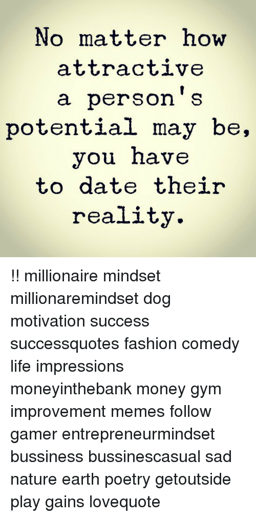 Fashion, Gym, and Life: No matter how  attractive  a person S  potential may be,  you nave  to date their  reality. !! millionaire mindset millionaremindset dog motivation success successquotes fashion comedy life impressions moneyinthebank money gym improvement memes follow gamer entrepreneurmindset bussiness bussinescasual sad nature earth poetry getoutside play gains lovequote