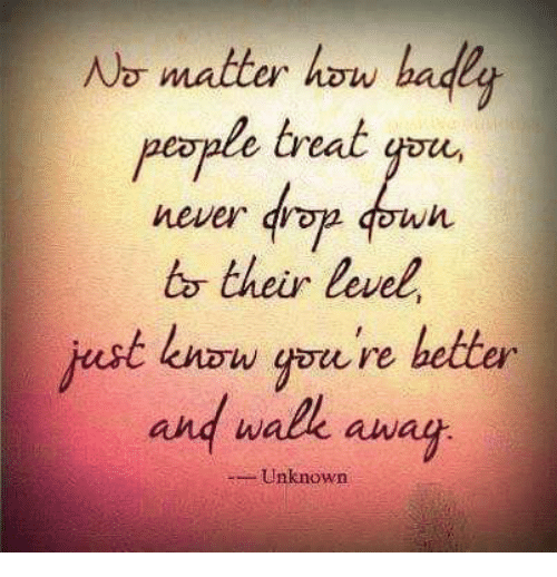 No Matter How Badly People Treat Never To Their Level Just Know You