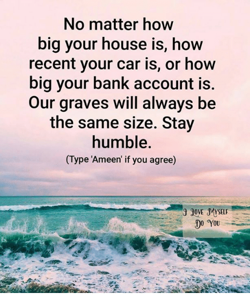 Memes, 🤖, and Car: No matter how  big your house is, how  recent your car is, or how  big your bank account is.  Our graves will always be  the same size. Stay  humble.  Type Ameen if you agree)  JOVE MYSELF