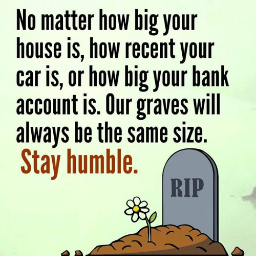 Memes, Bank, and House: No matter how big your  house is, how recent your  car is, or how big your bank  account is. Our graves will  always be the same size  Stay humble  RIP