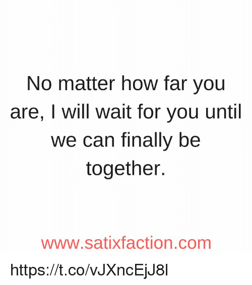 No Matter How Far You Are I Will Wait For You Until We Can Finally