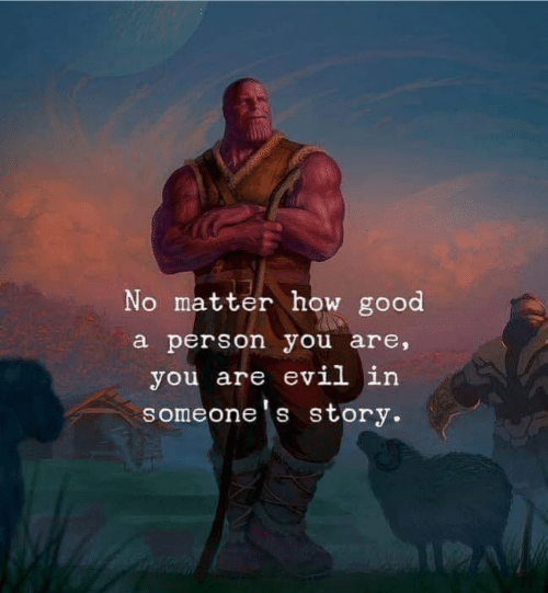 Good, Evil, and How: No matter how good  a person you are,  you are evil in  someone's story.