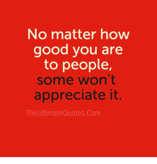 No Matter How Good You Are To People Some Wont Appreciate It