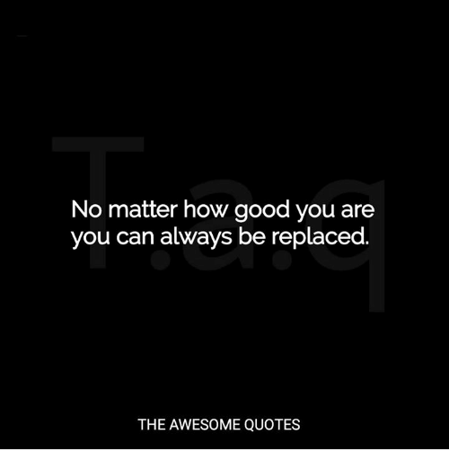 No Matter How Good You Are You Can Always Be Replaced The Awesome
