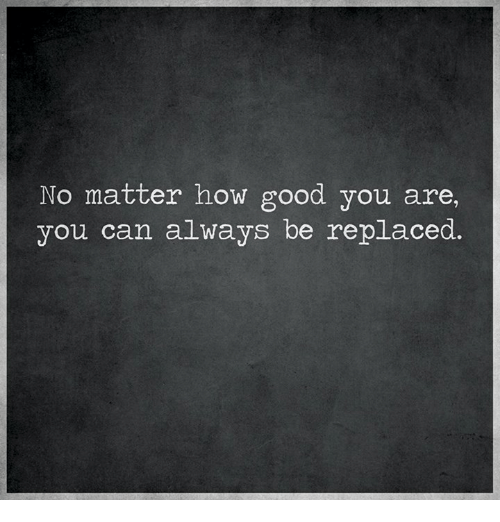 No Matter How Good You Are You Can Always Be Replaced Meme On Meme