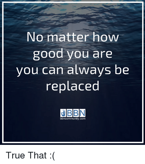 No Matter How Good You Are You Can Always Be Replaced Bbncommunity