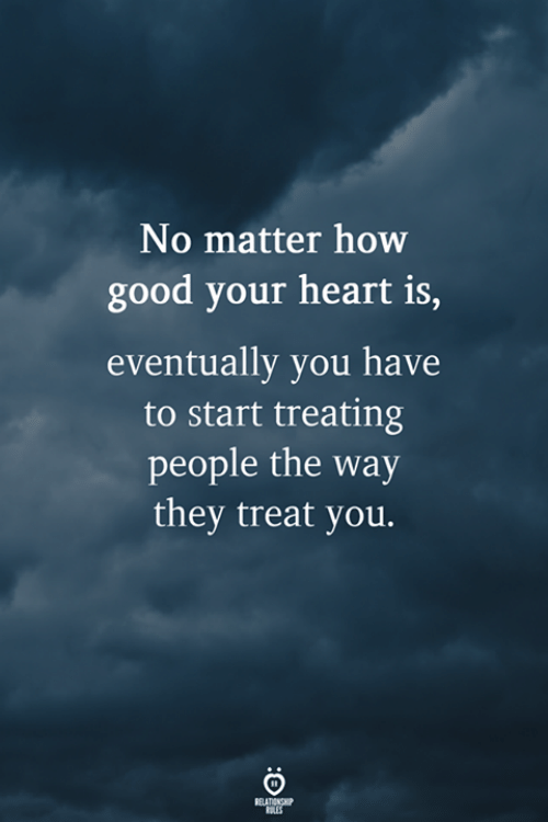 Good, Heart, and How: No matter how  good your heart is,  eventually you have  to start treating  people the way  they treat you.