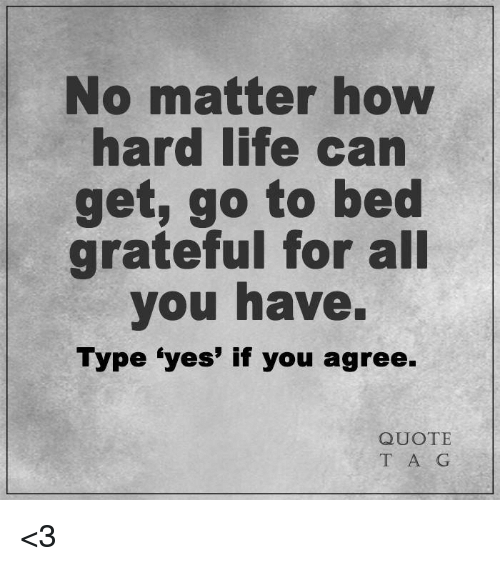 no matter how hard life can get go to bed grateful for all you
