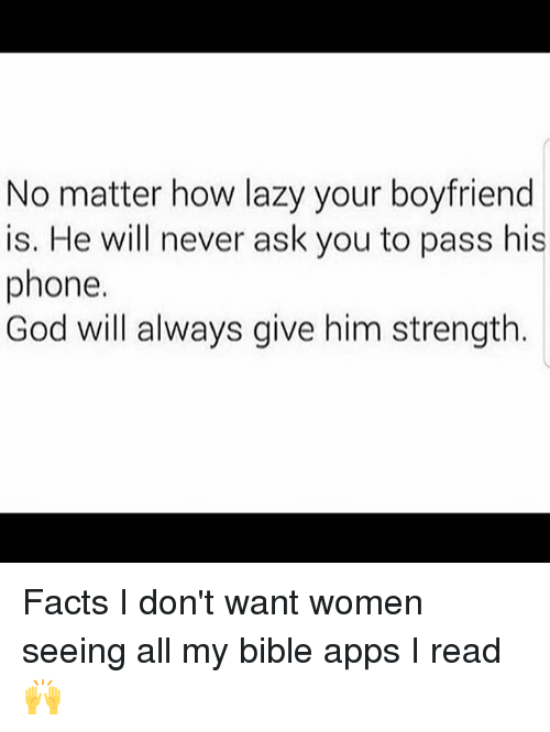 Facts, Funny, and God: No matter how lazy your boyfriend  is. He will never ask you to pass his  phone.  God will always give him strength. Facts I don't want women seeing all my bible apps I read 🙌