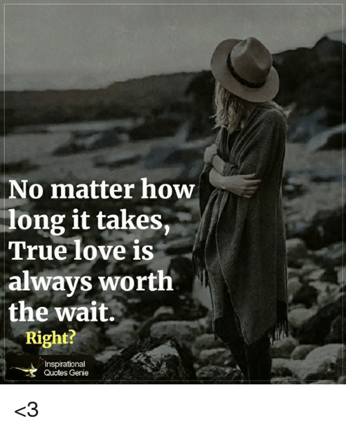 No Matter How Long It Takes True Love Is Always Worth The Wait Right