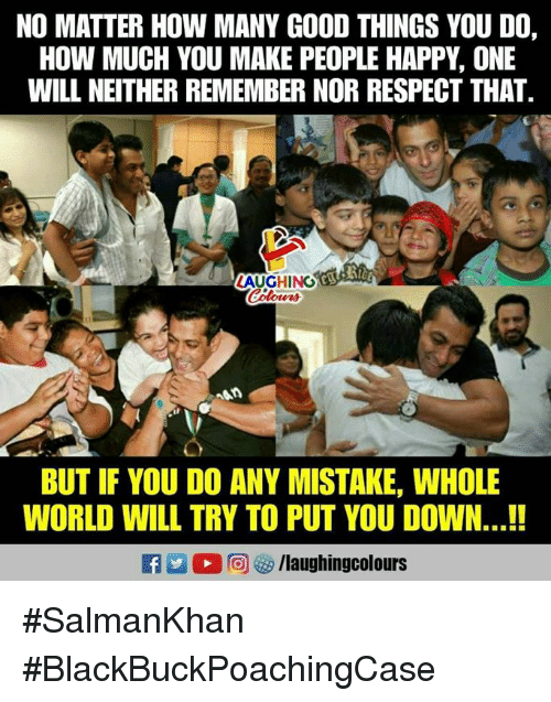 Respect, Good, and Happy: NO MATTER HOW MANY GOOD THINGS YOU DO,  HOW MUCH YOU MAKE PEOPLE HAPPY, ONE  WILL NEITHER REMEMBER NOR RESPECT THAT  AUGHING  BUT IF YOU DO ANY MISTAKE, WHOLE  WORLD WILL TRY TO PUT YOU DOWN...!!  fy/laughingcolours #SalmanKhan #BlackBuckPoachingCase