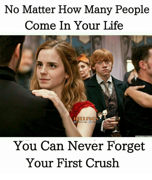 Crush, Life, and Memes: No Matter How Many People  Come In Your Life  CELING  eelings O/Fee  You Can Never Forget  Your First Crush